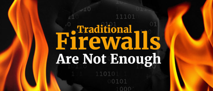 Traditional Firewalls Are Not Enough